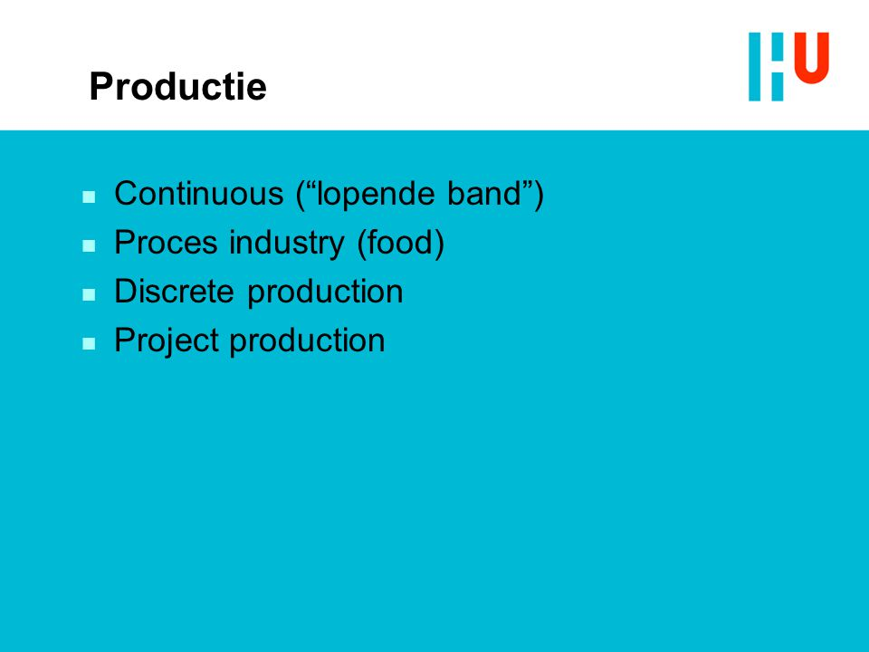 "Productie n Continuous (""lopende band"") n Proces industry (food) n Discrete production n Project production"