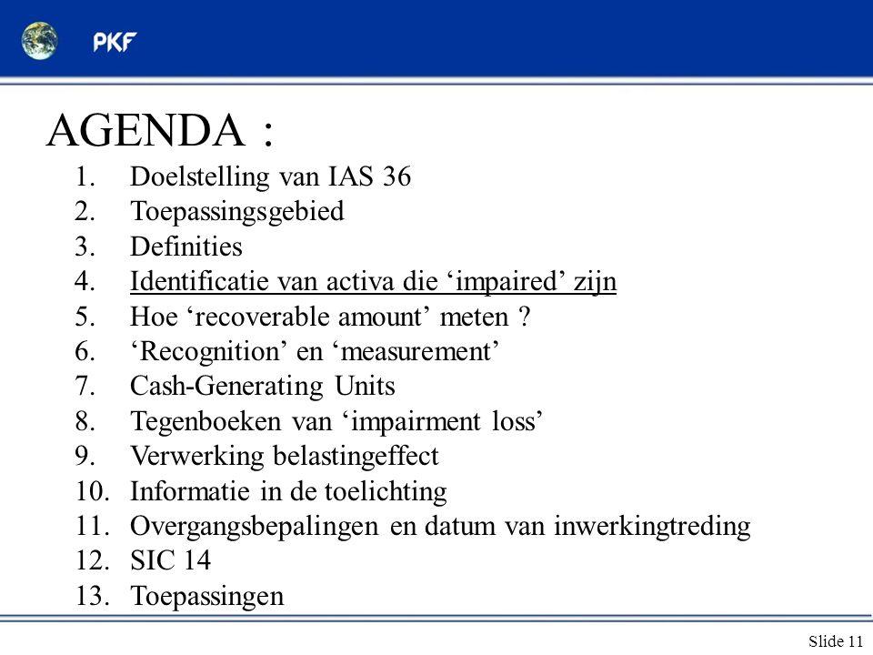 Slide 11 AGENDA : 1.Doelstelling van IAS 36 2.Toepassingsgebied 3.Definities 4.Identificatie van activa die 'impaired' zijn 5.Hoe 'recoverable amount'