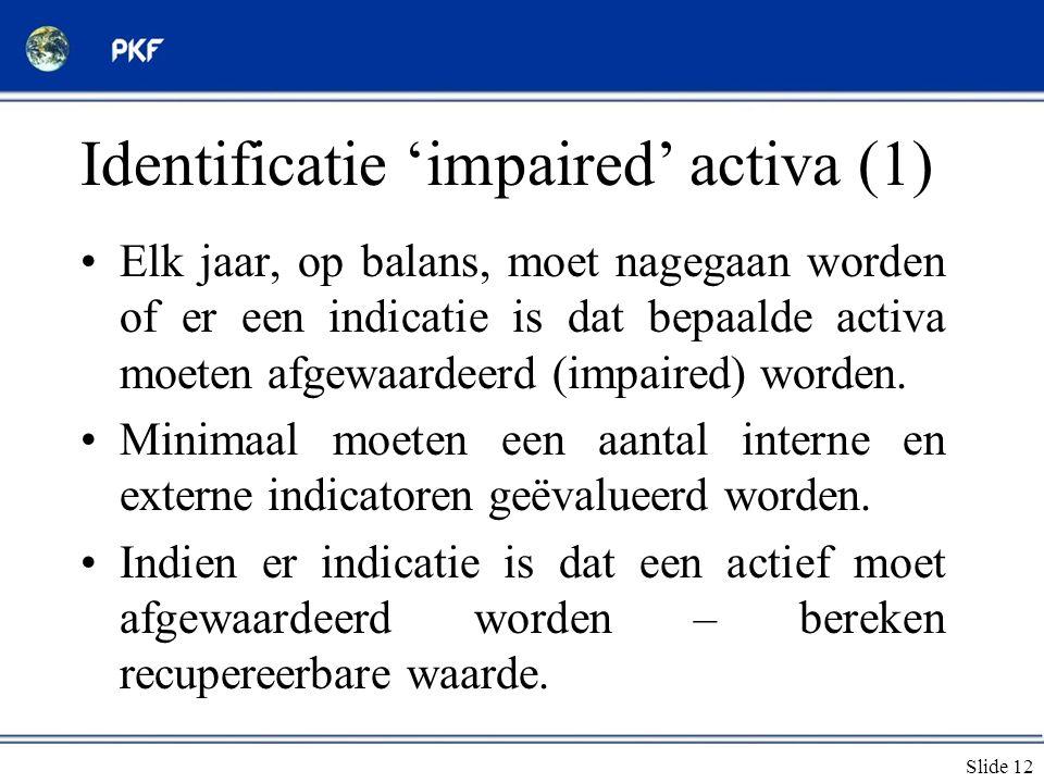 Slide 12 Identificatie 'impaired' activa (1) •Elk jaar, op balans, moet nagegaan worden of er een indicatie is dat bepaalde activa moeten afgewaardeer