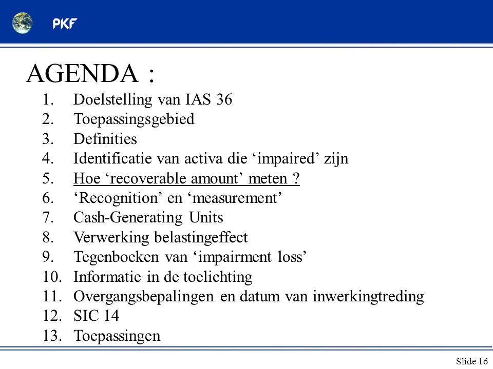 Slide 16 AGENDA : 1.Doelstelling van IAS 36 2.Toepassingsgebied 3.Definities 4.Identificatie van activa die 'impaired' zijn 5.Hoe 'recoverable amount'