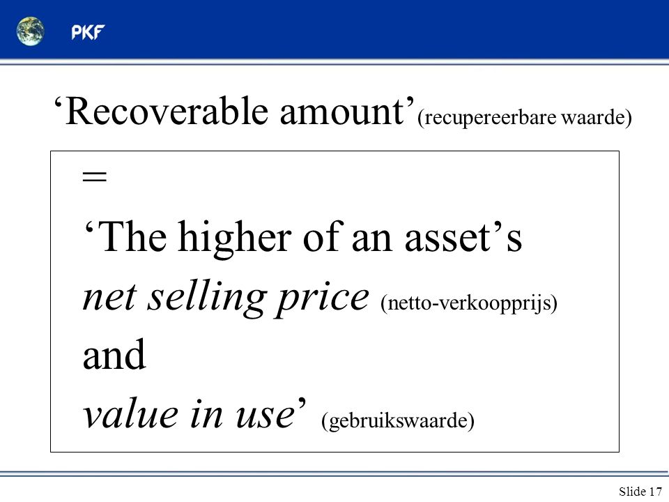 Slide 17 'Recoverable amount' (recupereerbare waarde) = 'The higher of an asset's net selling price (netto-verkoopprijs) and value in use' (gebruikswa