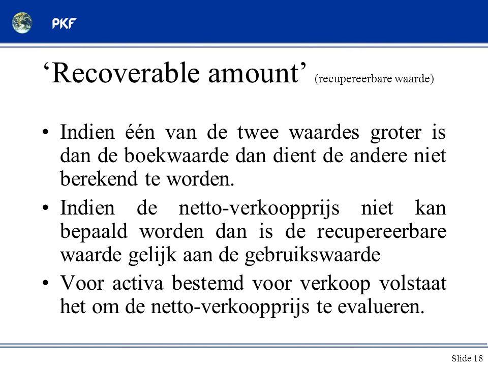 Slide 18 'Recoverable amount' (recupereerbare waarde) •Indien één van de twee waardes groter is dan de boekwaarde dan dient de andere niet berekend te