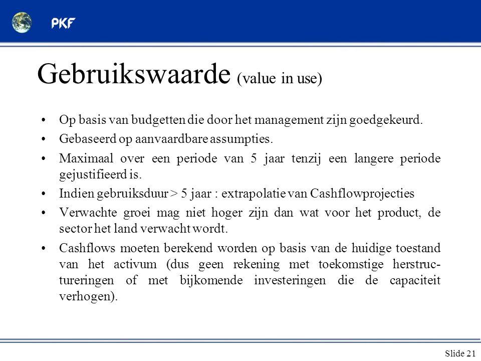 Slide 21 Gebruikswaarde (value in use) •Op basis van budgetten die door het management zijn goedgekeurd. •Gebaseerd op aanvaardbare assumpties. •Maxim