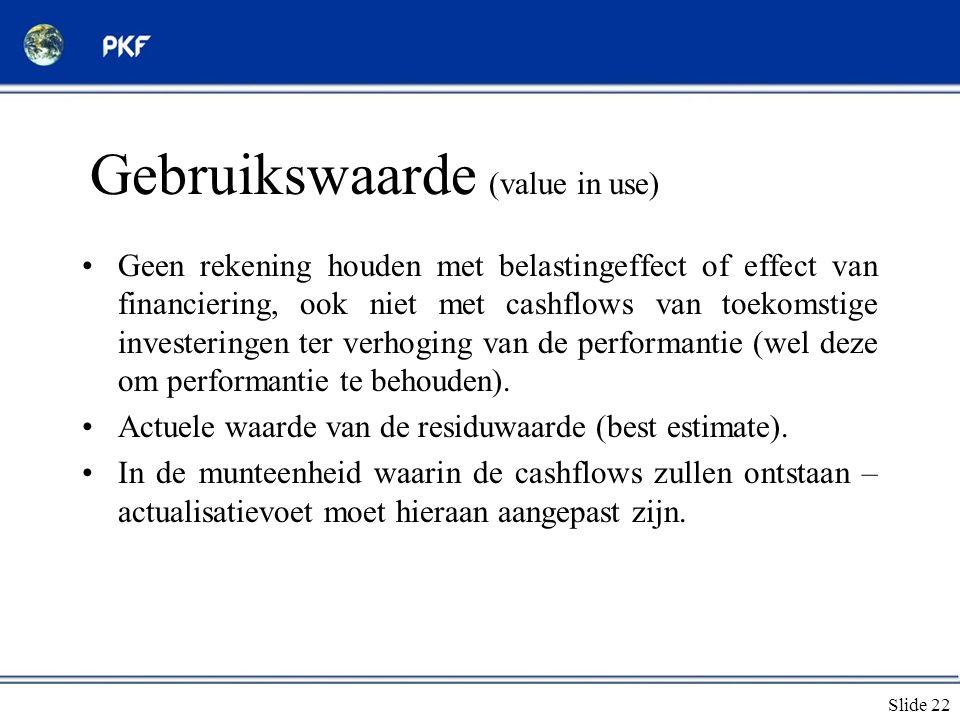 Slide 22 Gebruikswaarde (value in use) •Geen rekening houden met belastingeffect of effect van financiering, ook niet met cashflows van toekomstige in