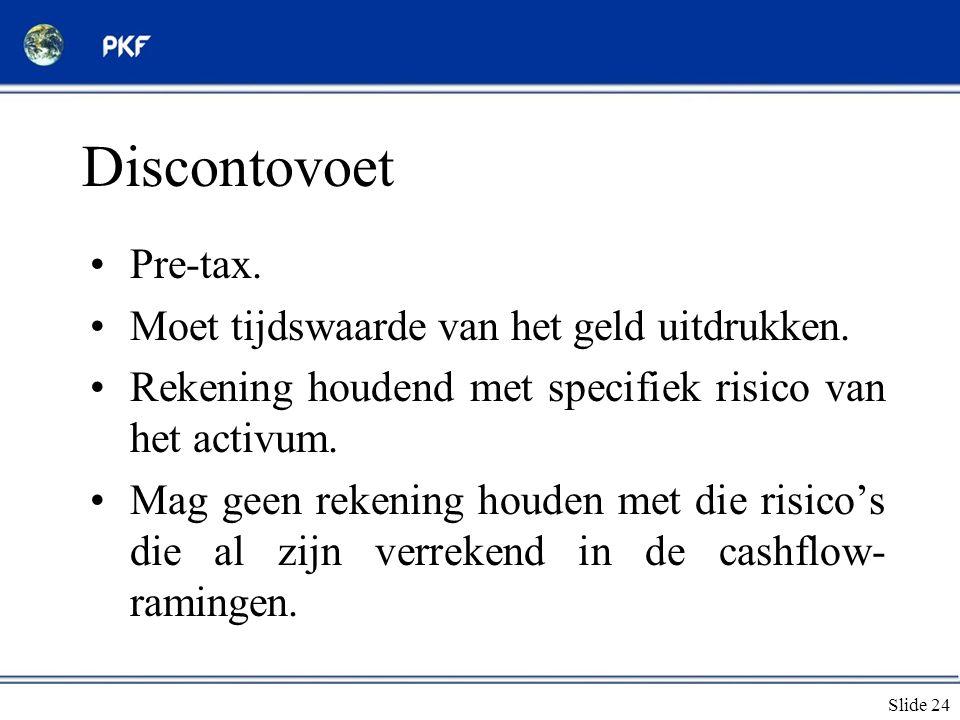 Slide 24 Discontovoet •Pre-tax. •Moet tijdswaarde van het geld uitdrukken. •Rekening houdend met specifiek risico van het activum. •Mag geen rekening