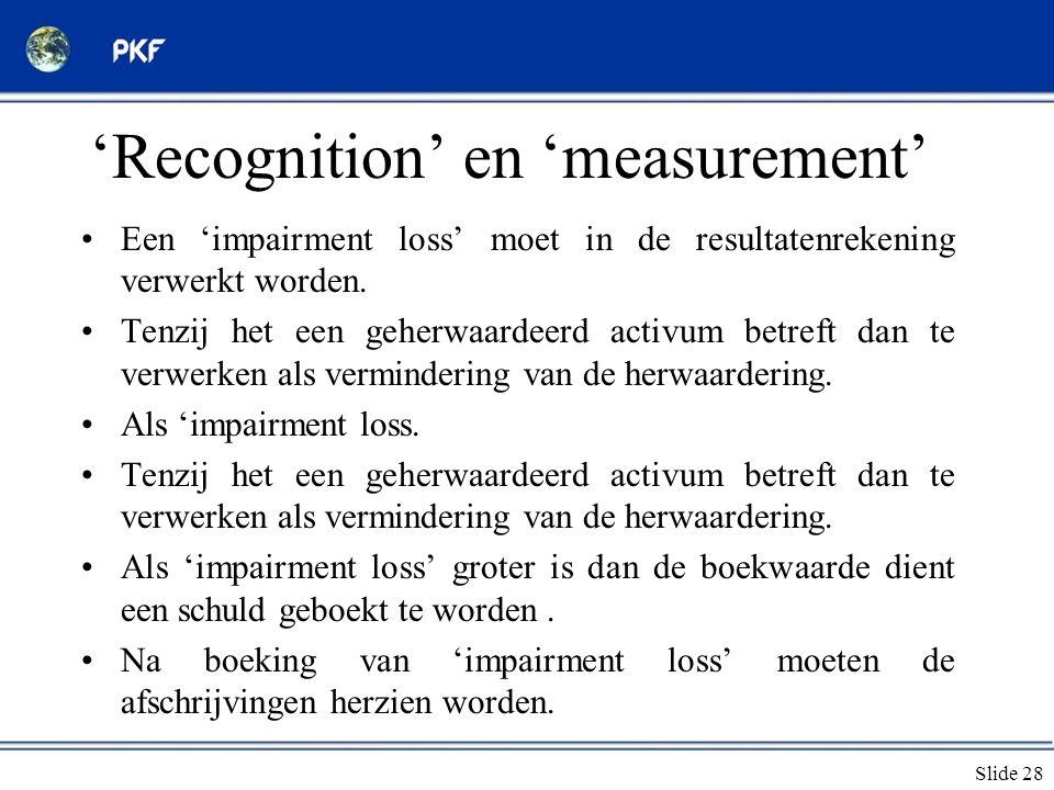 Slide 28 'Recognition' en 'measurement' •Een 'impairment loss' moet in de resultatenrekening verwerkt worden. •Tenzij het een geherwaardeerd activum b