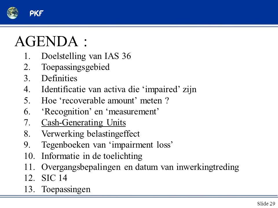 Slide 29 AGENDA : 1.Doelstelling van IAS 36 2.Toepassingsgebied 3.Definities 4.Identificatie van activa die 'impaired' zijn 5.Hoe 'recoverable amount'
