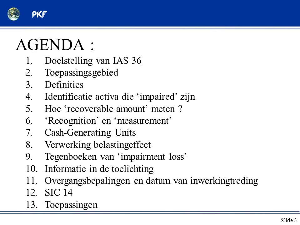Slide 3 AGENDA : 1.Doelstelling van IAS 36 2.Toepassingsgebied 3.Definities 4.Identificatie activa die 'impaired' zijn 5.Hoe 'recoverable amount' mete