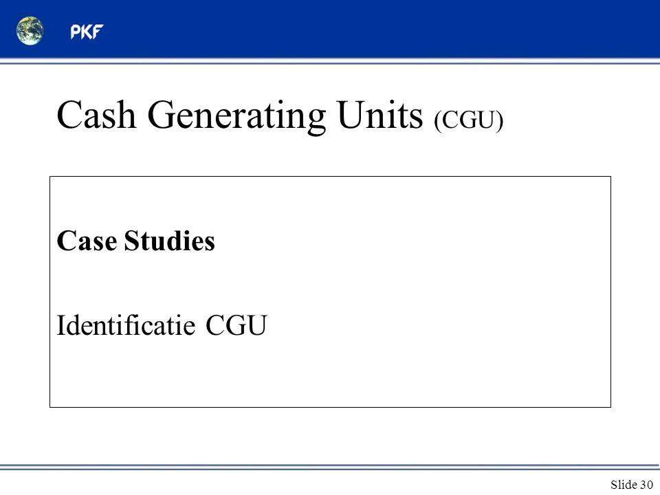 Slide 30 Cash Generating Units (CGU) Case Studies Identificatie CGU