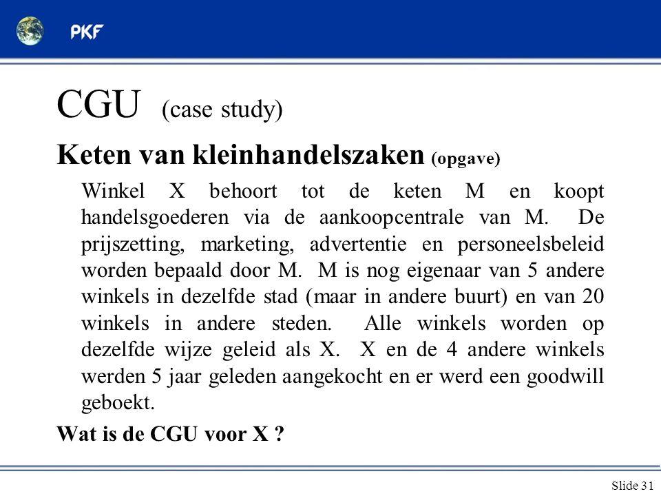 Slide 31 CGU (case study) Keten van kleinhandelszaken (opgave) Winkel X behoort tot de keten M en koopt handelsgoederen via de aankoopcentrale van M.