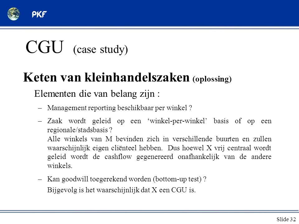 Slide 32 CGU (case study) Keten van kleinhandelszaken (oplossing) Elementen die van belang zijn : –Management reporting beschikbaar per winkel ? –Zaak