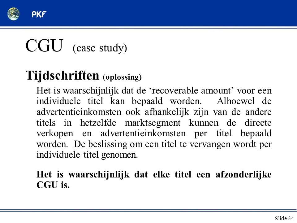Slide 34 CGU (case study) Tijdschriften (oplossing) Het is waarschijnlijk dat de 'recoverable amount' voor een individuele titel kan bepaald worden. A