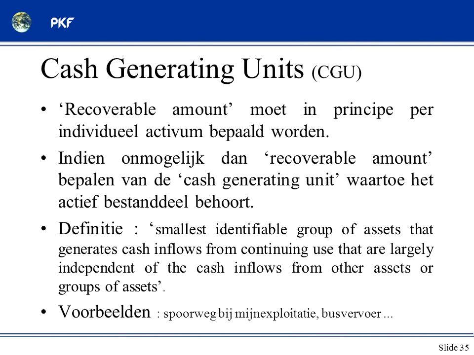 Slide 35 Cash Generating Units (CGU) •'Recoverable amount' moet in principe per individueel activum bepaald worden. •Indien onmogelijk dan 'recoverabl