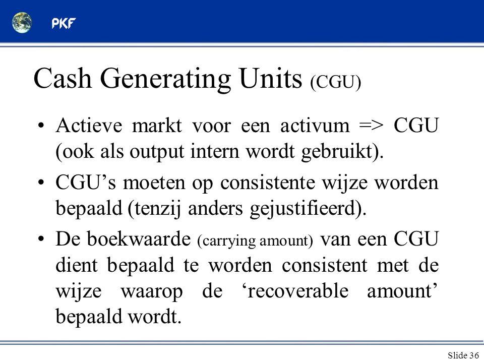 Slide 36 Cash Generating Units (CGU) •Actieve markt voor een activum => CGU (ook als output intern wordt gebruikt). •CGU's moeten op consistente wijze