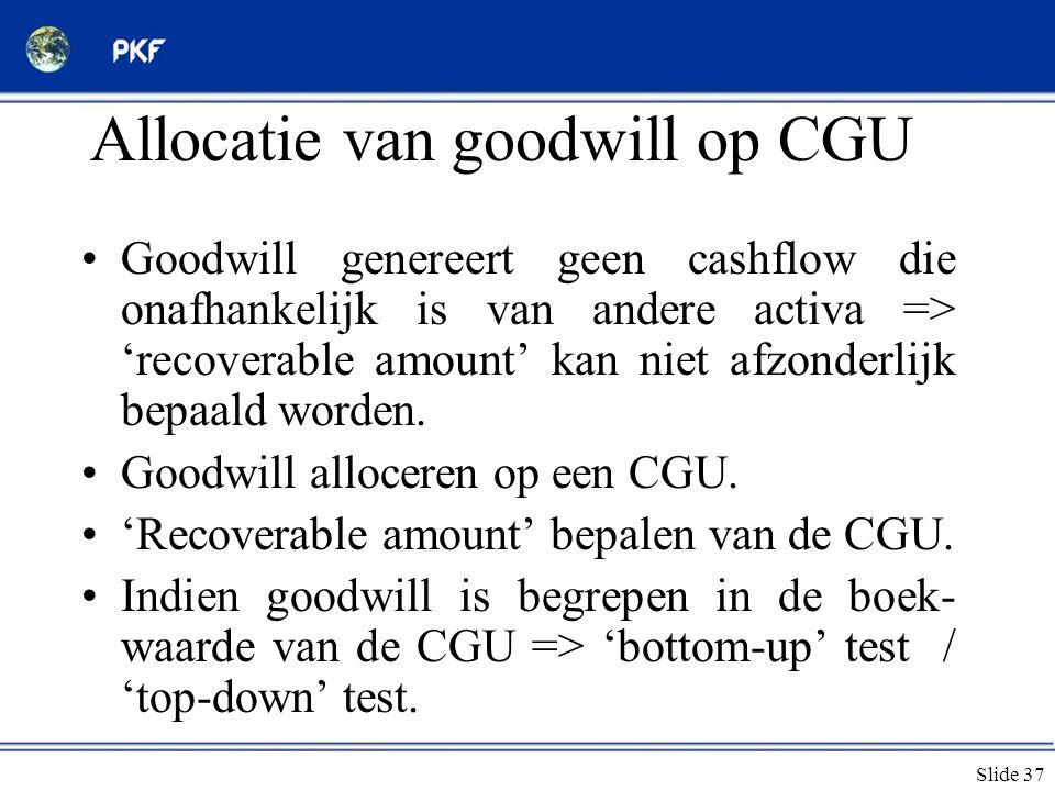 Slide 37 Allocatie van goodwill op CGU •Goodwill genereert geen cashflow die onafhankelijk is van andere activa => 'recoverable amount' kan niet afzon