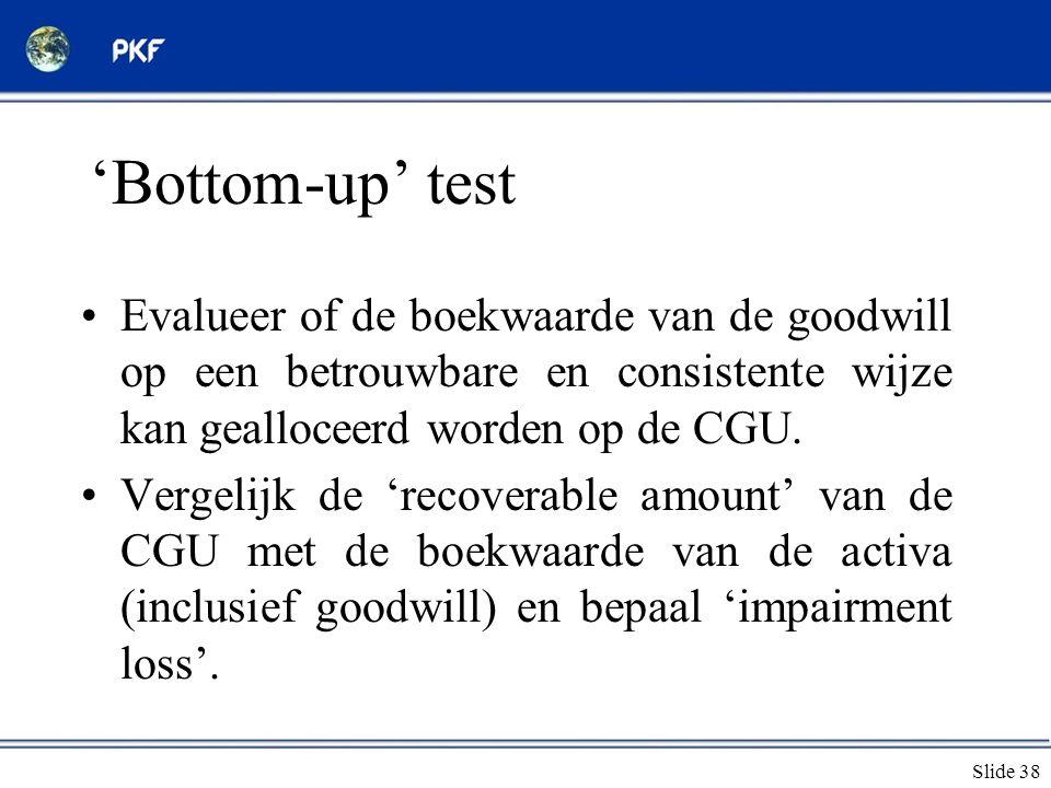 Slide 38 'Bottom-up' test •Evalueer of de boekwaarde van de goodwill op een betrouwbare en consistente wijze kan gealloceerd worden op de CGU. •Vergel