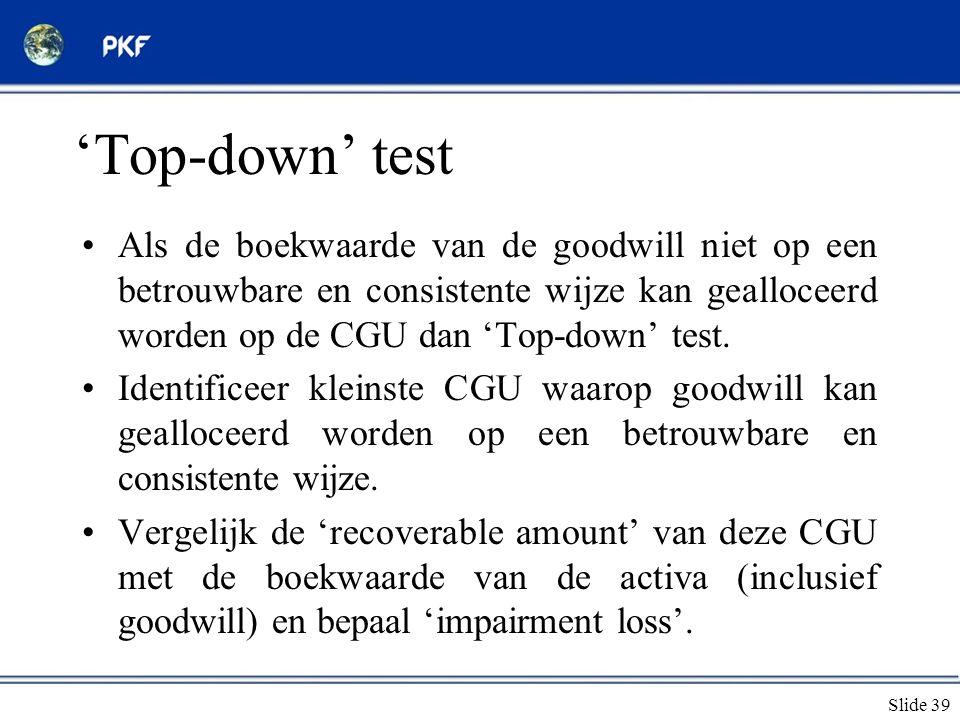 Slide 39 'Top-down' test •Als de boekwaarde van de goodwill niet op een betrouwbare en consistente wijze kan gealloceerd worden op de CGU dan 'Top-dow