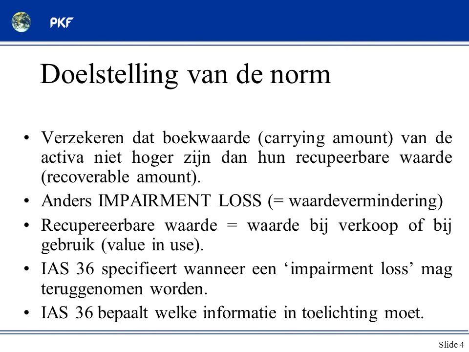 Slide 4 Doelstelling van de norm •Verzekeren dat boekwaarde (carrying amount) van de activa niet hoger zijn dan hun recupeerbare waarde (recoverable a