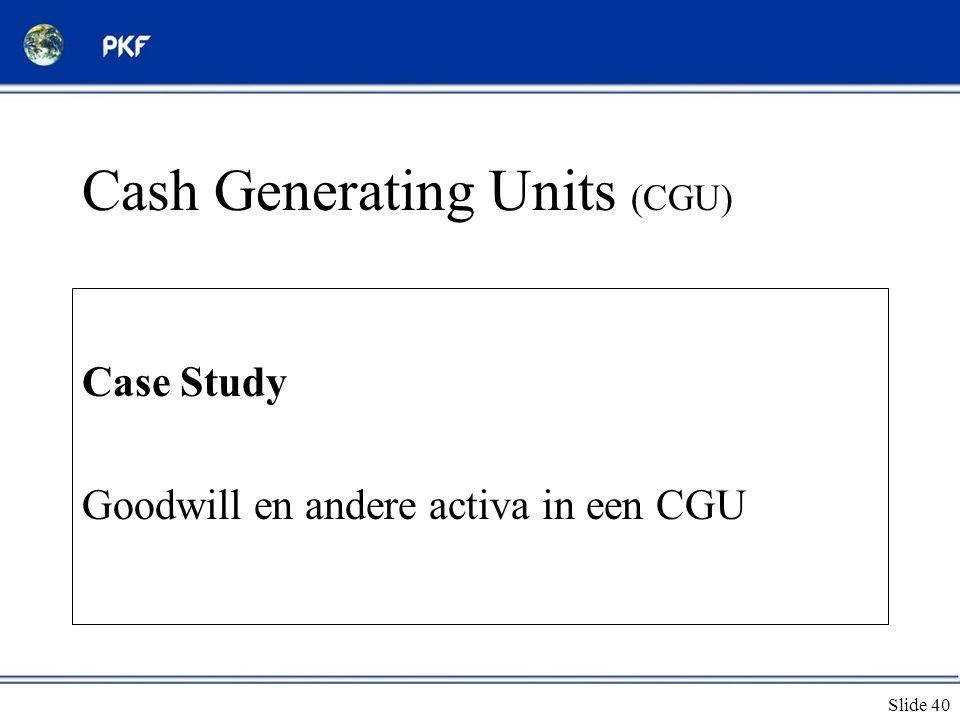 Slide 40 Cash Generating Units (CGU) Case Study Goodwill en andere activa in een CGU