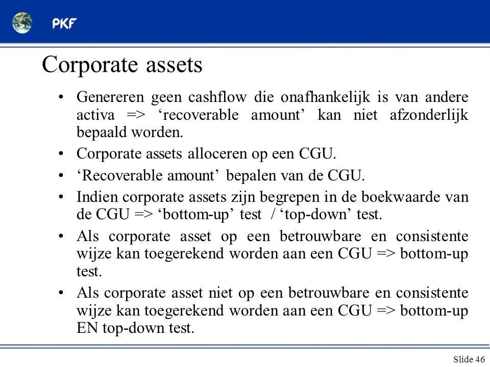 Slide 46 Corporate assets •Genereren geen cashflow die onafhankelijk is van andere activa => 'recoverable amount' kan niet afzonderlijk bepaald worden
