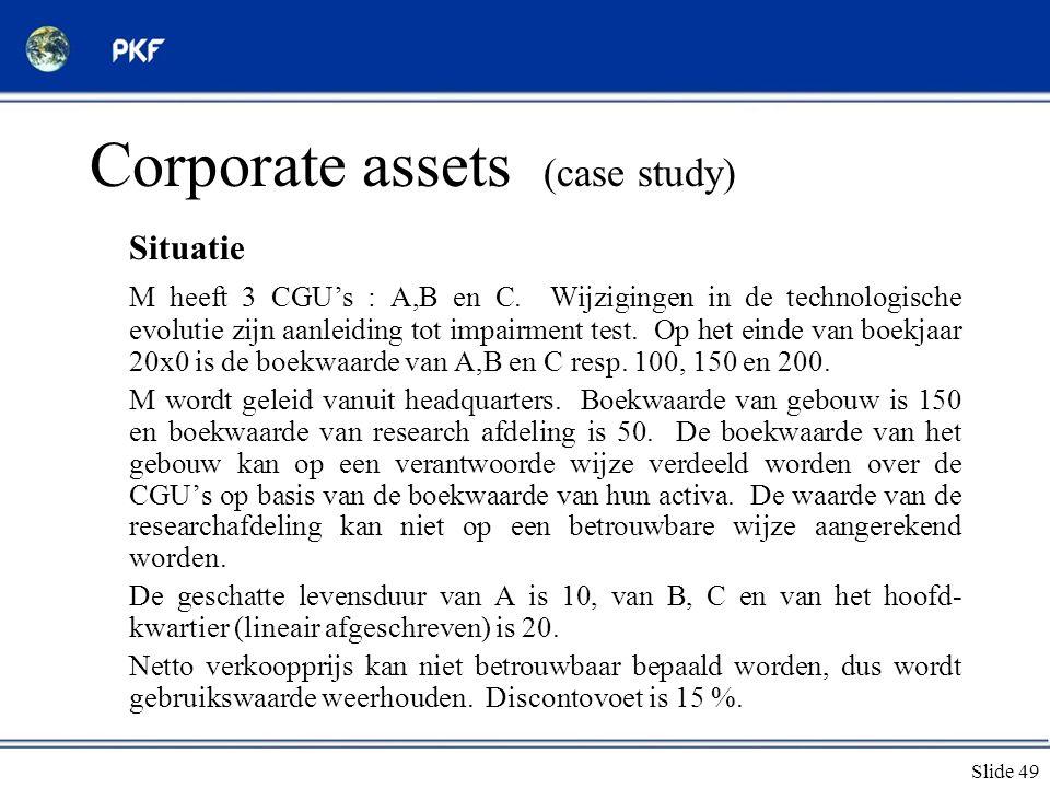 Slide 49 Corporate assets (case study) Situatie M heeft 3 CGU's : A,B en C. Wijzigingen in de technologische evolutie zijn aanleiding tot impairment t