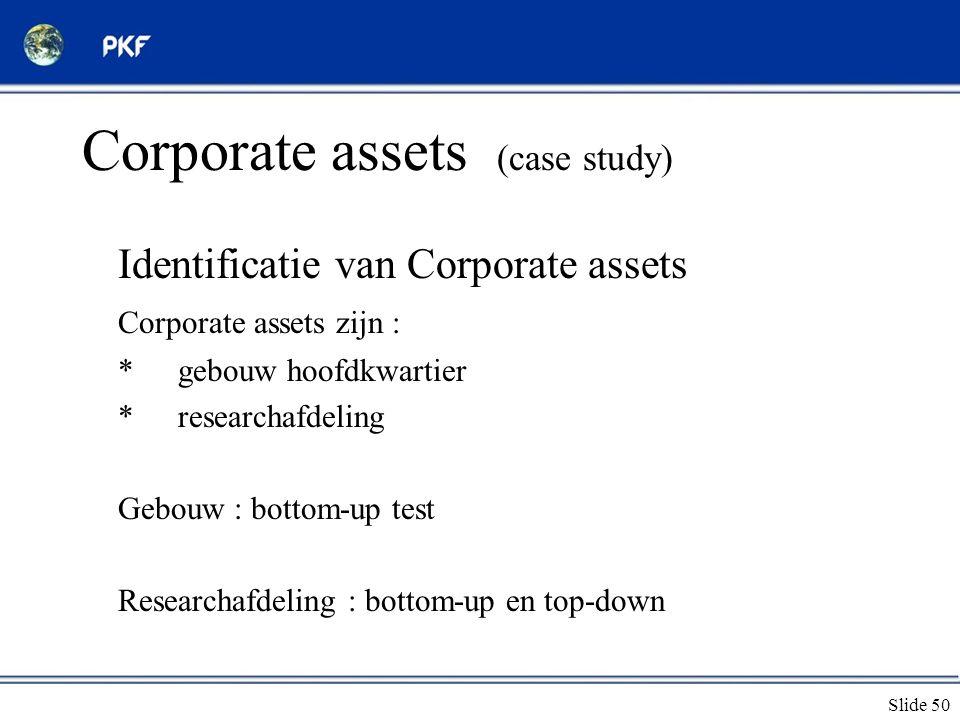 Slide 50 Corporate assets (case study) Identificatie van Corporate assets Corporate assets zijn : *gebouw hoofdkwartier *researchafdeling Gebouw : bot