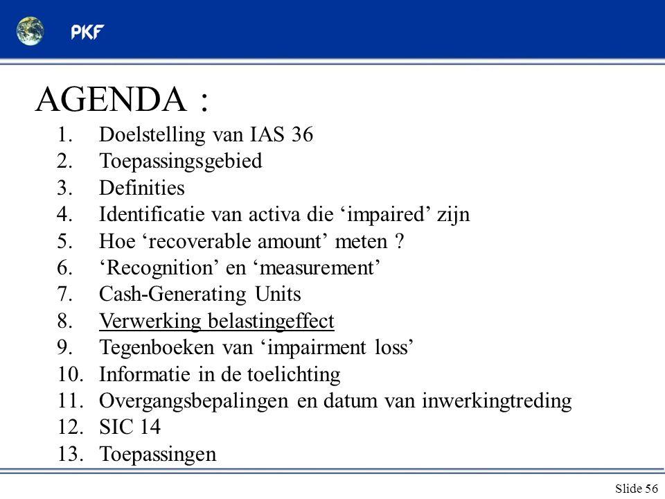 Slide 56 AGENDA : 1.Doelstelling van IAS 36 2.Toepassingsgebied 3.Definities 4.Identificatie van activa die 'impaired' zijn 5.Hoe 'recoverable amount'