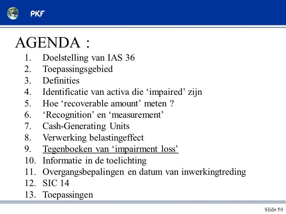 Slide 59 AGENDA : 1.Doelstelling van IAS 36 2.Toepassingsgebied 3.Definities 4.Identificatie van activa die 'impaired' zijn 5.Hoe 'recoverable amount'