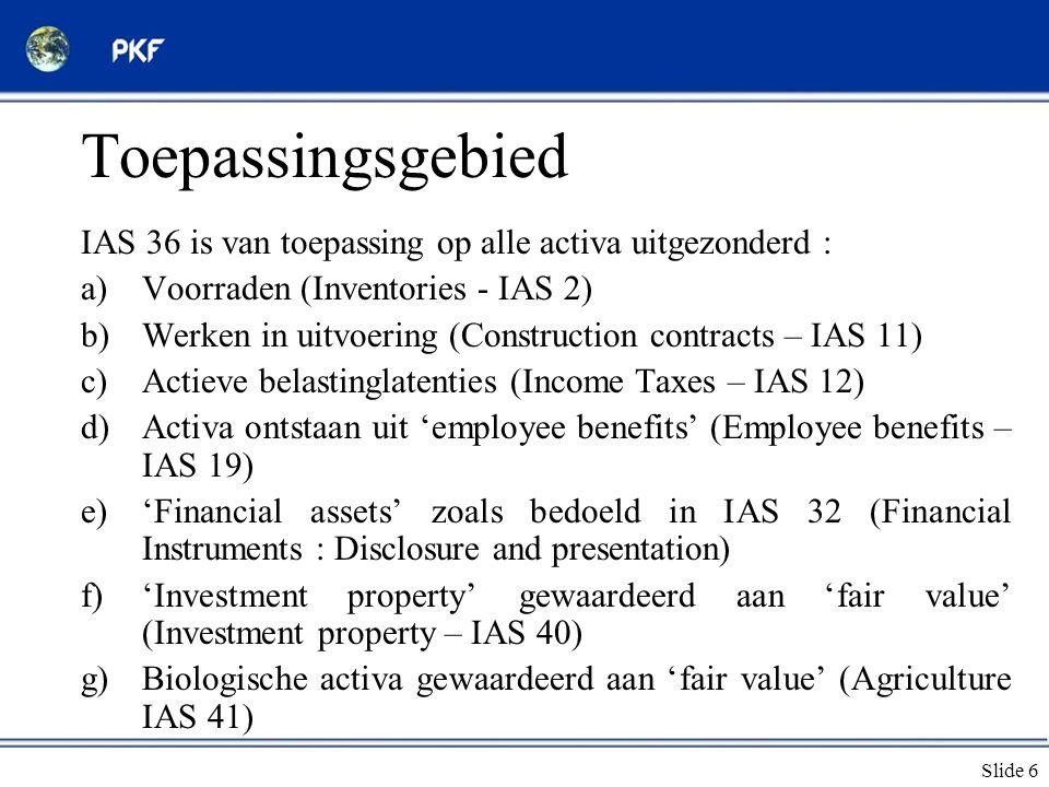 Slide 6 Toepassingsgebied IAS 36 is van toepassing op alle activa uitgezonderd : a)Voorraden (Inventories - IAS 2) b)Werken in uitvoering (Constructio