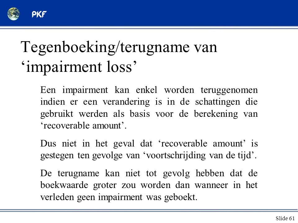 Slide 61 Tegenboeking/terugname van 'impairment loss' Een impairment kan enkel worden teruggenomen indien er een verandering is in de schattingen die