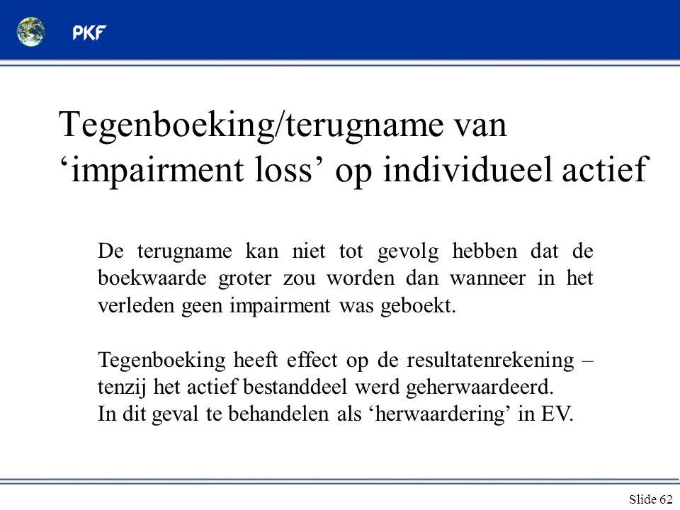 Slide 62 Tegenboeking/terugname van 'impairment loss' op individueel actief De terugname kan niet tot gevolg hebben dat de boekwaarde groter zou worde