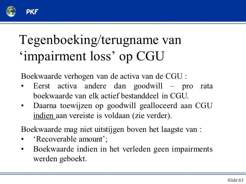 Slide 63 Tegenboeking/terugname van 'impairment loss' op CGU Boekwaarde verhogen van de activa van de CGU : •Eerst activa andere dan goodwill – pro ra