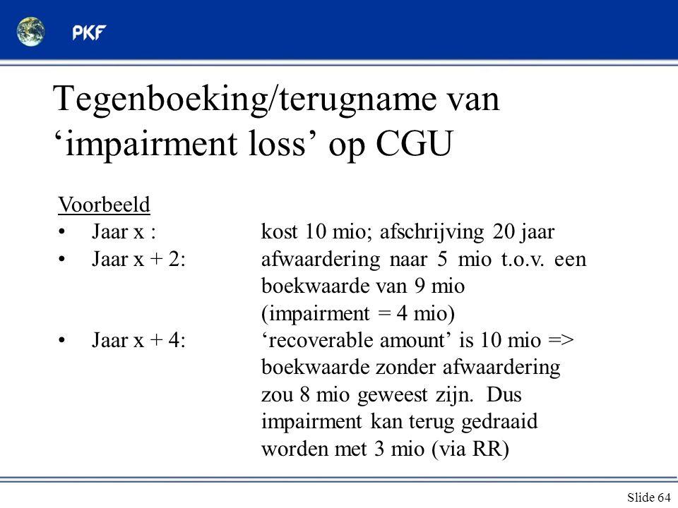 Slide 64 Tegenboeking/terugname van 'impairment loss' op CGU Voorbeeld •Jaar x :kost 10 mio; afschrijving 20 jaar •Jaar x + 2:afwaardering naar 5 mio