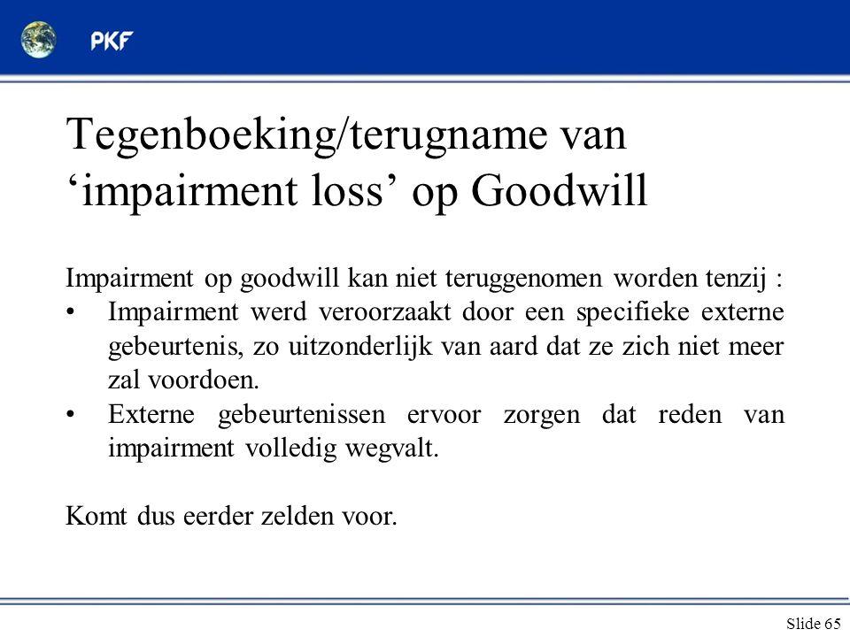 Slide 65 Tegenboeking/terugname van 'impairment loss' op Goodwill Impairment op goodwill kan niet teruggenomen worden tenzij : •Impairment werd veroor