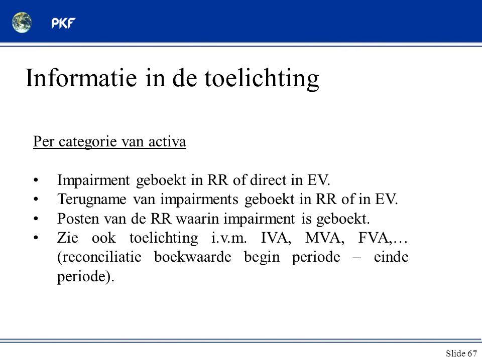 Slide 67 Informatie in de toelichting Per categorie van activa •Impairment geboekt in RR of direct in EV. •Terugname van impairments geboekt in RR of