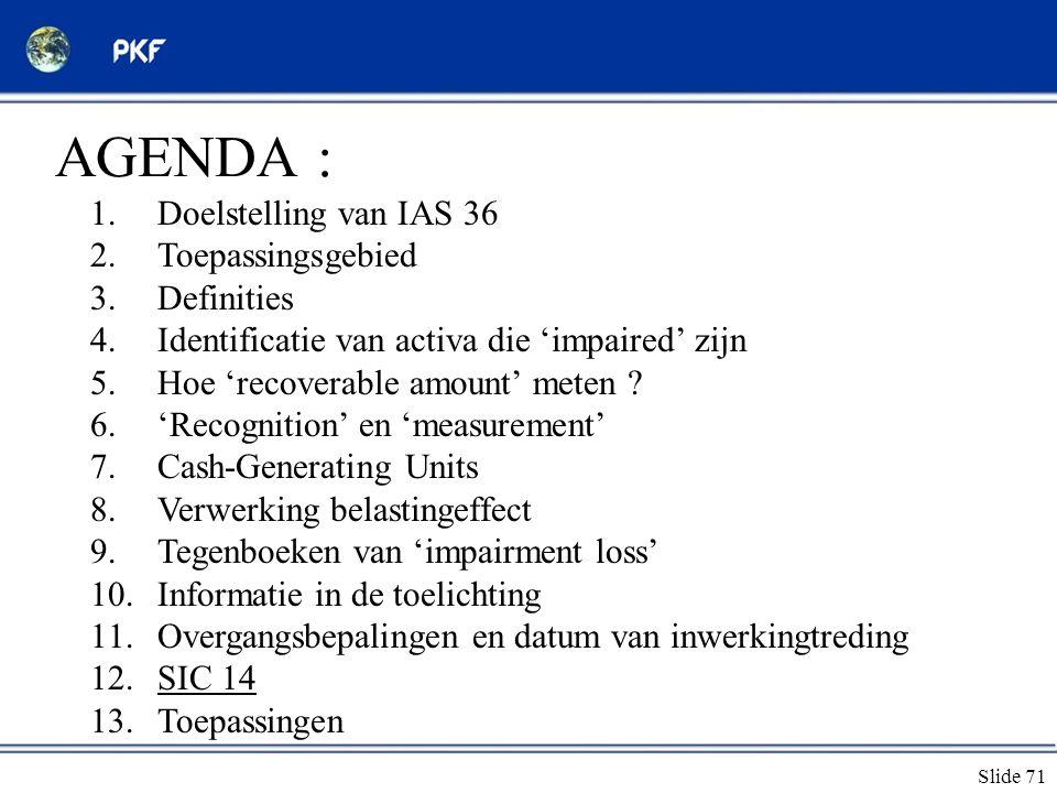 Slide 71 AGENDA : 1.Doelstelling van IAS 36 2.Toepassingsgebied 3.Definities 4.Identificatie van activa die 'impaired' zijn 5.Hoe 'recoverable amount'