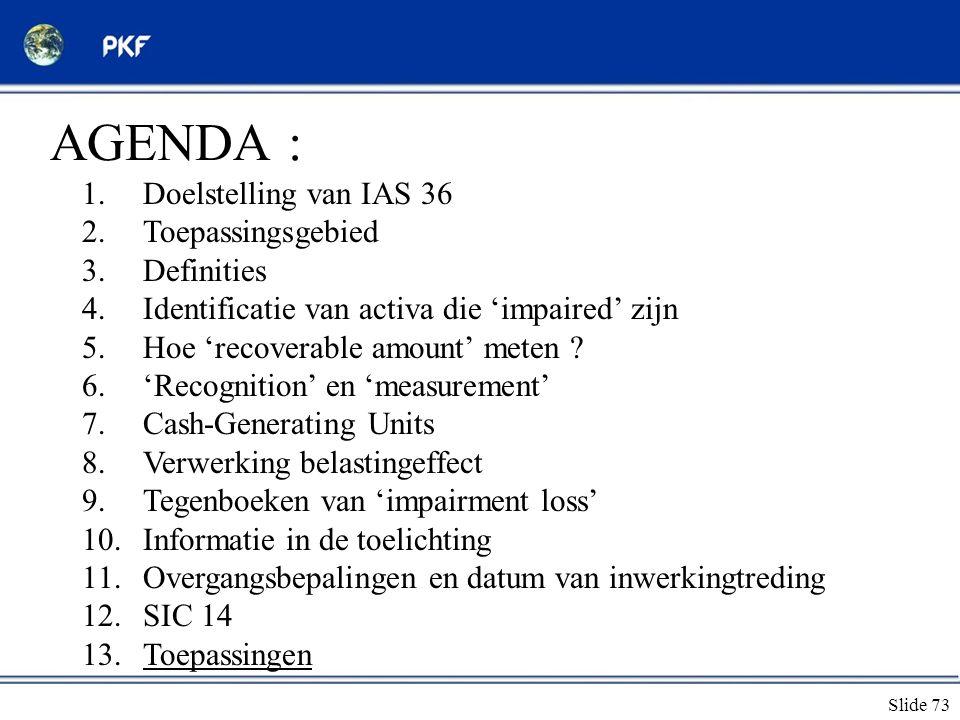 Slide 73 AGENDA : 1.Doelstelling van IAS 36 2.Toepassingsgebied 3.Definities 4.Identificatie van activa die 'impaired' zijn 5.Hoe 'recoverable amount'
