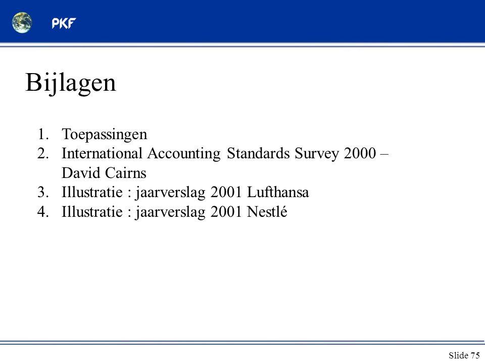 Slide 75 Bijlagen 1.Toepassingen 2.International Accounting Standards Survey 2000 – David Cairns 3.Illustratie : jaarverslag 2001 Lufthansa 4.Illustra