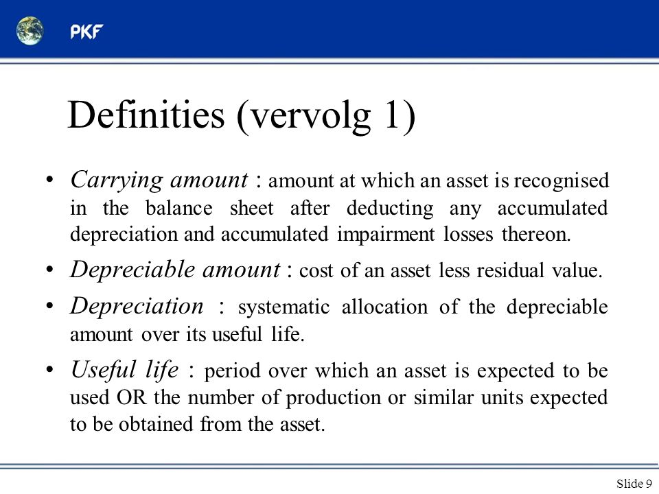 Slide 9 Definities (vervolg 1) •Carrying amount : amount at which an asset is recognised in the balance sheet after deducting any accumulated depreciation and accumulated impairment losses thereon.