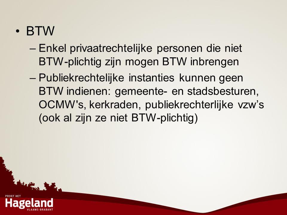 •BTW –Enkel privaatrechtelijke personen die niet BTW-plichtig zijn mogen BTW inbrengen –Publiekrechtelijke instanties kunnen geen BTW indienen: gemeen
