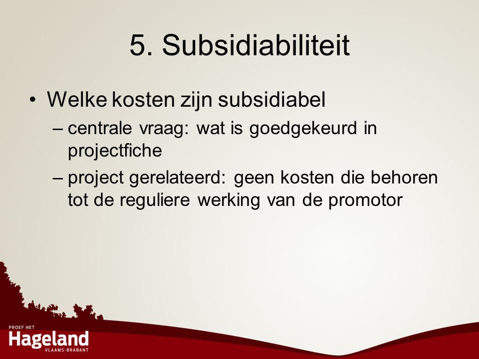 5. Subsidiabiliteit •Welke kosten zijn subsidiabel –centrale vraag: wat is goedgekeurd in projectfiche –project gerelateerd: geen kosten die behoren t