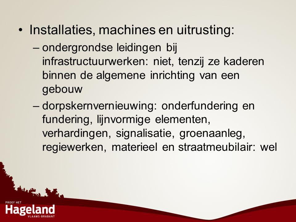 •Installaties, machines en uitrusting: –ondergrondse leidingen bij infrastructuurwerken: niet, tenzij ze kaderen binnen de algemene inrichting van een