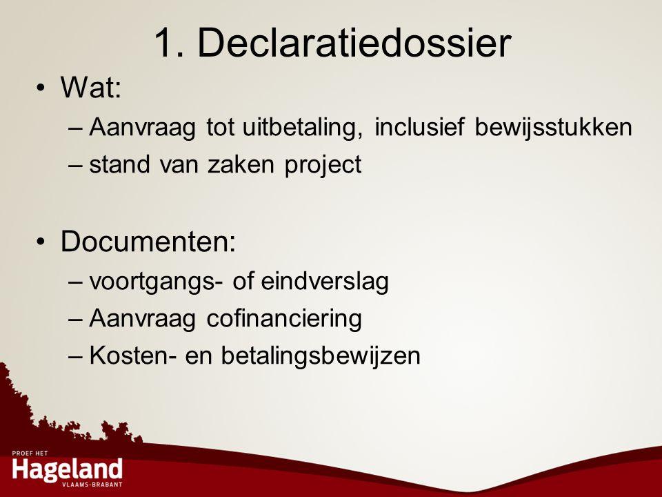 1. Declaratiedossier •Wat: –Aanvraag tot uitbetaling, inclusief bewijsstukken –stand van zaken project •Documenten: –voortgangs- of eindverslag –Aanvr