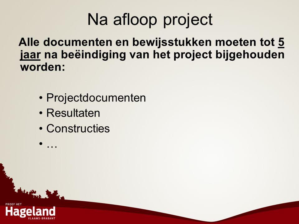 Na afloop project Alle documenten en bewijsstukken moeten tot 5 jaar na beëindiging van het project bijgehouden worden: •Projectdocumenten •Resultaten