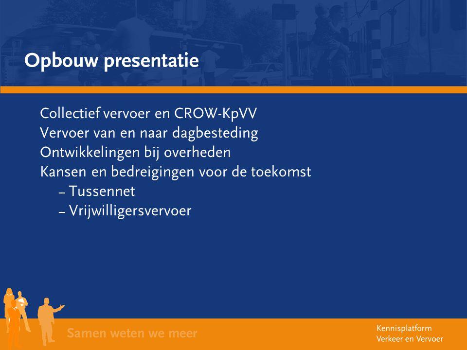 Opbouw presentatie Collectief vervoer en CROW-KpVV Vervoer van en naar dagbesteding Ontwikkelingen bij overheden Kansen en bedreigingen voor de toekom