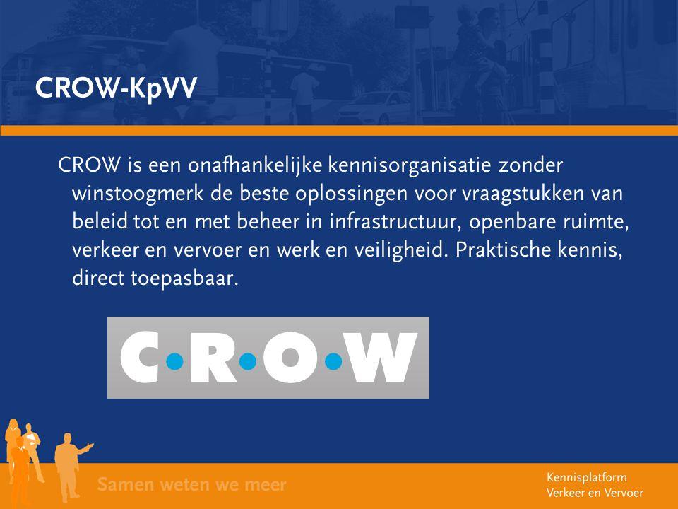 CROW-KpVV CROW is een onafhankelijke kennisorganisatie zonder winstoogmerk de beste oplossingen voor vraagstukken van beleid tot en met beheer in infr