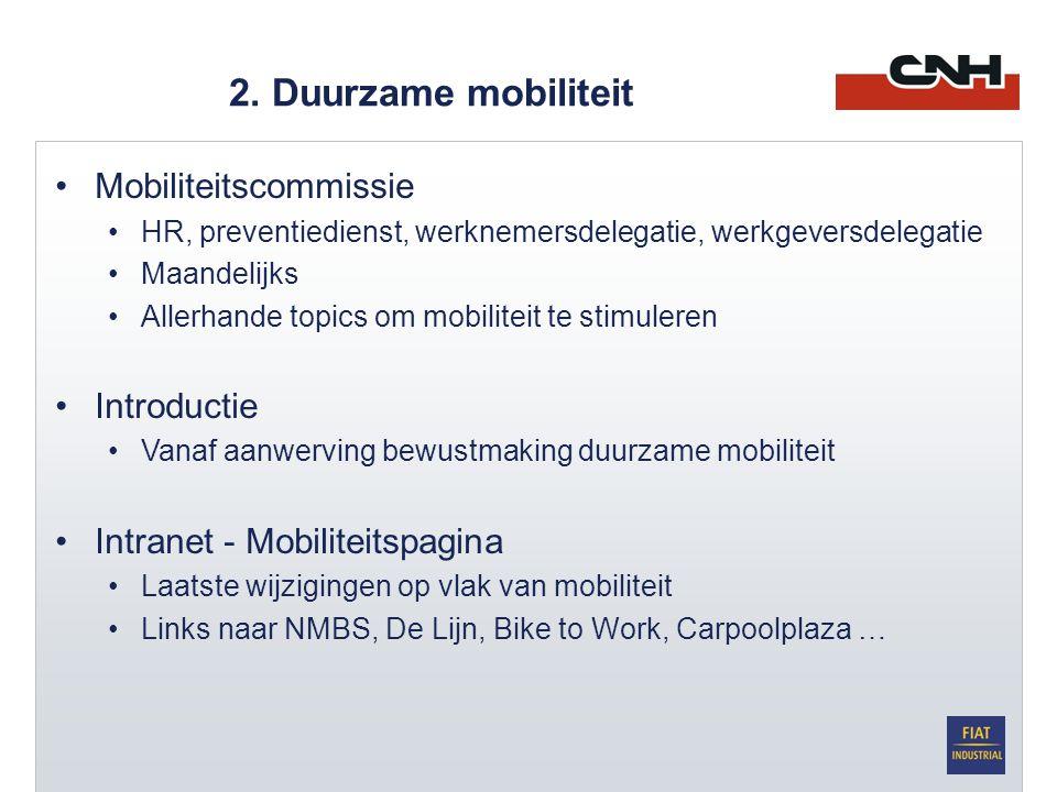 •Mobiliteitscommissie •HR, preventiedienst, werknemersdelegatie, werkgeversdelegatie •Maandelijks •Allerhande topics om mobiliteit te stimuleren •Introductie •Vanaf aanwerving bewustmaking duurzame mobiliteit •Intranet - Mobiliteitspagina •Laatste wijzigingen op vlak van mobiliteit •Links naar NMBS, De Lijn, Bike to Work, Carpoolplaza …