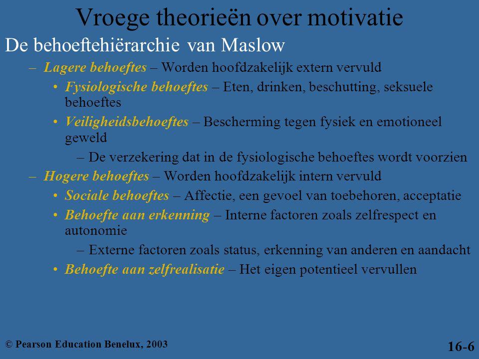 De behoeftehiërarchie van Maslow (verv.) –In elke behoefte op elk niveau in de hiërarchie moet worden voorzien voordat de volgende, 'hogere' behoefte gaat meespelen •Zodra er voldoende in een behoefte is voorzien, fungeert het niet langer als motiverende kracht –De theorie werd algemeen onderschreven –Er zijn echter weinig studies die de validiteit van de theorie hebben kunnen aantonen Vroege theorieën over motivatie (verv.) © Pearson Education Benelux, 200316-7