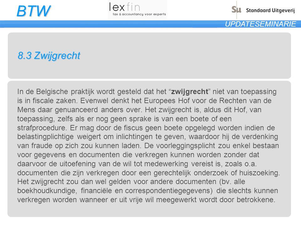 BTW UPDATESEMINARIE 8.3 Zwijgrecht In de Belgische praktijk wordt gesteld dat het zwijgrecht niet van toepassing is in fiscale zaken.