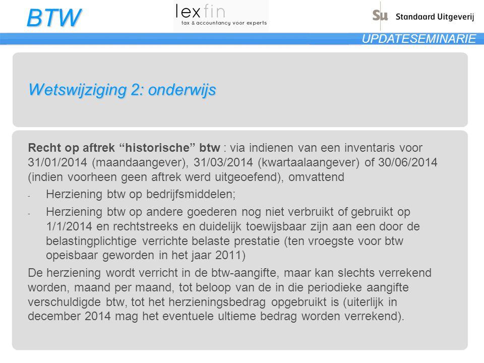 BTW UPDATESEMINARIE Wetswijziging 2: onderwijs Recht op aftrek historische btw : via indienen van een inventaris voor 31/01/2014 (maandaangever), 31/03/2014 (kwartaalaangever) of 30/06/2014 (indien voorheen geen aftrek werd uitgeoefend), omvattend - Herziening btw op bedrijfsmiddelen; - Herziening btw op andere goederen nog niet verbruikt of gebruikt op 1/1/2014 en rechtstreeks en duidelijk toewijsbaar zijn aan een door de belastingplichtige verrichte belaste prestatie (ten vroegste voor btw opeisbaar geworden in het jaar 2011) De herziening wordt verricht in de btw-aangifte, maar kan slechts verrekend worden, maand per maand, tot beloop van de in die periodieke aangifte verschuldigde btw, tot het herzieningsbedrag opgebruikt is (uiterlijk in december 2014 mag het eventuele ultieme bedrag worden verrekend).